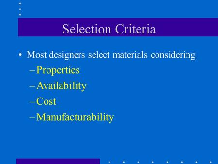 Selection Criteria Properties Availability Cost Manufacturability