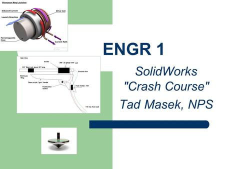 ENGR 1 SolidWorks Crash Course Tad Masek, NPS. Some of the cool things Tad does at NPS!