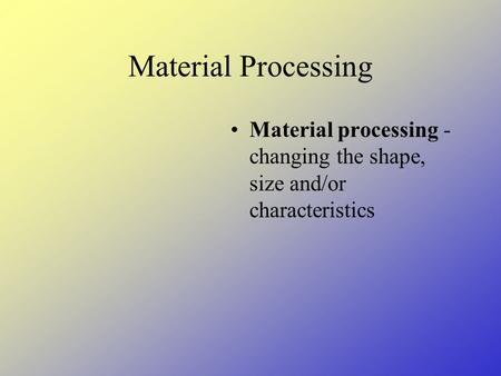 Material Processing Material processing - changing the shape, size and/or characteristics.