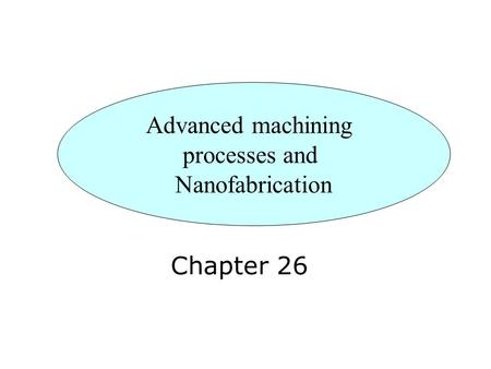 Chapter 26 Advanced machining processes and Nanofabrication.