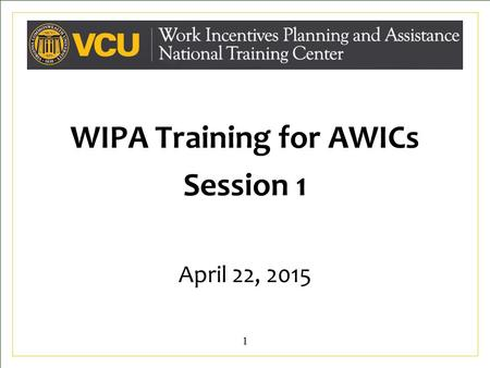 WIPA Training for AWICs Session 1 April 22, 2015 11.