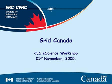 Grid Canada CLS eScience Workshop 21 st November, 2005.
