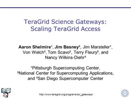 TeraGrid Science Gateways: Scaling TeraGrid Access Aaron Shelmire¹, Jim Basney², Jim Marsteller¹, Von Welch²,