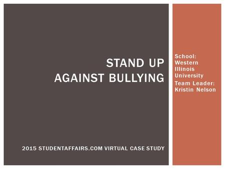 School: Western Illinois University Team Leader: Kristin Nelson STAND UP AGAINST BULLYING 2015 STUDENTAFFAIRS.COM VIRTUAL CASE STUDY.