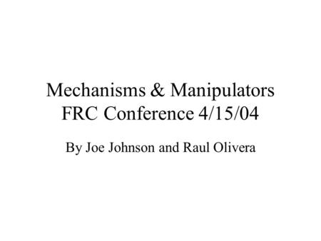 Mechanisms & Manipulators FRC Conference 4/15/04 By Joe Johnson and Raul Olivera.