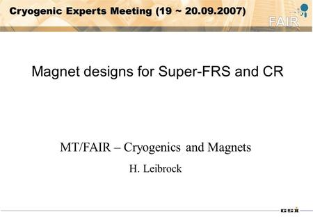 Cryogenic Experts Meeting (19 ~ 20.09.2007) Magnet designs for Super-FRS and CR MT/FAIR – Cryogenics and Magnets H. Leibrock.