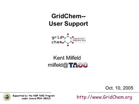 GridChem-- User Support Kent Milfeld Supported by the NSF NMI Program under Award #04-38312  Oct. 10, 2005.