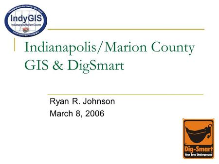 Indianapolis/Marion County GIS & DigSmart Ryan R. Johnson March 8, 2006.