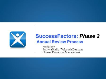 SuccessFactors: Phase 2 Annual Review Process Presented by: Patricia Kelly / VeLonda Dantzler Human Resources Management.