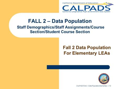 CALPADS Fall 2 - Data Population Elementary v 1.9 FALL 2 – Data Population Staff Demographics/Staff Assignments/Course Section/Student Course Section Fall.