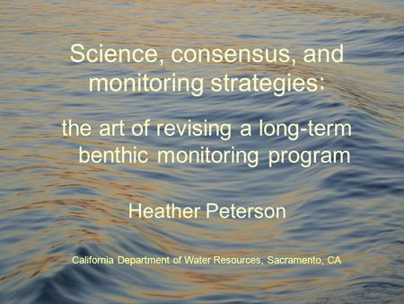 Science, consensus, and monitoring strategies : the art of revising a long-term benthic monitoring program Heather Peterson California Department of Water.