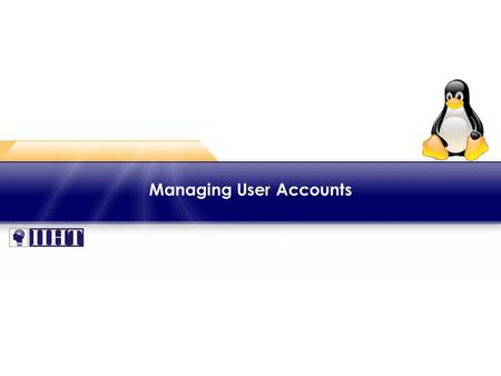 Managing User Accounts. Module 2 – Creating and Managing Users ♦ Overview ► One should log into a Linux system with a valid user name and password granted.