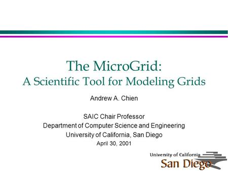 The MicroGrid: A Scientific Tool for Modeling Grids Andrew A. Chien SAIC Chair Professor Department of Computer Science and Engineering University of California,