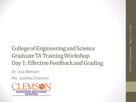 College of Engineering and Science Graduate TA Training Workshop Day 1: Effective Feedback and Grading Dr. Lisa Benson Ms. Justine Chasmar August 12 -
