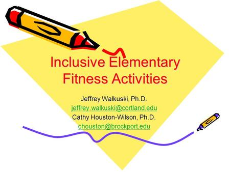 Inclusive Elementary Fitness Activities Jeffrey Walkuski, Ph.D. Cathy Houston-Wilson, Ph.D.