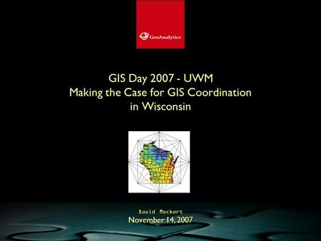 GIS Day 2007 - UWM Making the Case for GIS Coordination in Wisconsin David Mockert November 14, 2007.