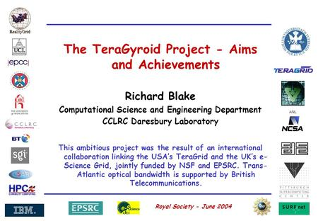 ANL Royal Society - June 2004 The TeraGyroid Project - Aims and Achievements Richard Blake Computational Science and Engineering Department CCLRC Daresbury.