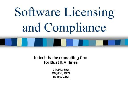 Software Licensing and Compliance Initech is the consulting firm for Bust It Airlines Tiffany, CIO Clayton, CFO Becca, CEO.