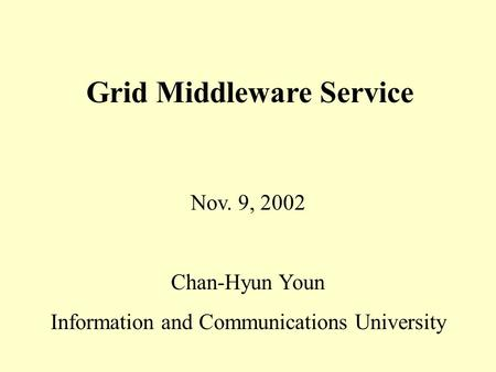 Nov. 9, 2002 Chan-Hyun Youn Information and Communications University Grid Middleware Service.