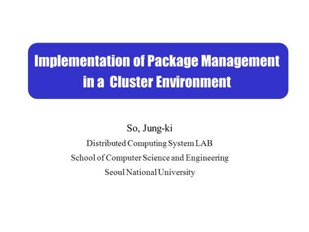 So, Jung-ki Distributed Computing System LAB School of Computer Science and Engineering Seoul National University Implementation of Package Management.