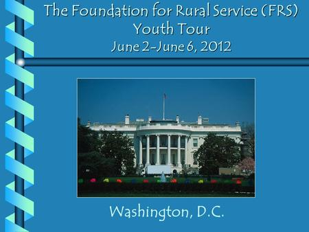 The Foundation for Rural Service (FRS) Youth Tour June 2-June 6, 2012 Washington, D.C.