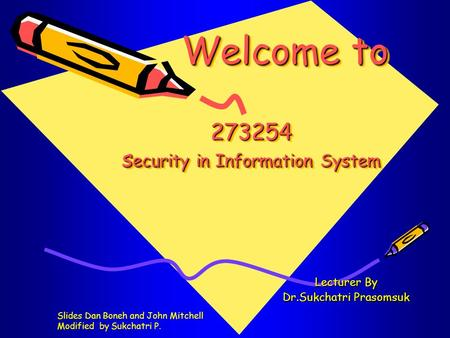 Welcome to 273254 s ecurity in Information System Welcome to 273254 s ecurity in Information System Lecturer By Dr.Sukchatri Prasomsuk Slides Dan Boneh.