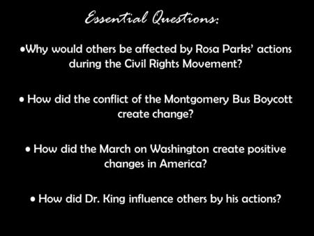 Essential Questions: Why would others be affected by Rosa Parks' actions during the Civil Rights Movement? How did the conflict of the Montgomery Bus Boycott.