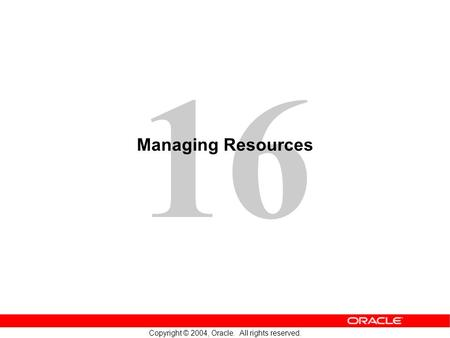 16 Copyright © 2004, Oracle. All rights reserved. Managing Resources.