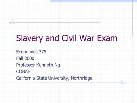Slavery and Civil War Exam Economics 375 Fall 2000 Professor Kenneth Ng COBAE California State University, Northridge.