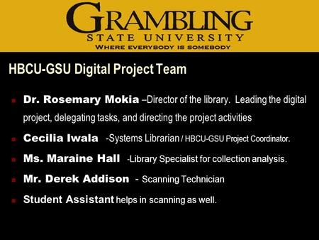 HBCU-GSU Digital Project Team Dr. Rosemary Mokia –Director of the library. Leading the digital project, delegating tasks, and directing the project activities.