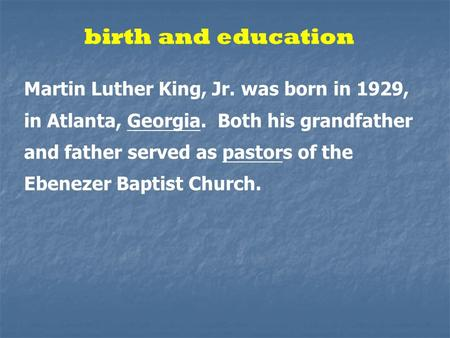 Birth and education Martin Luther King, Jr. was born in 1929, in Atlanta, Georgia. Both his grandfather and father served as pastors of the Ebenezer Baptist.