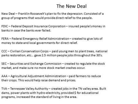 The New Deal New Deal – Franklin Roosevelt's plan to fix the depression. Consisted of a group of programs that would provide direct relief to the people.