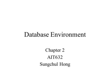Database Environment Chapter 2 AIT632 Sungchul Hong.