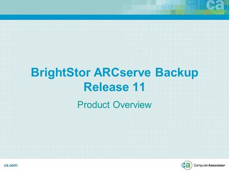 BrightStor ARCserve Backup Release 11 Product Overview.