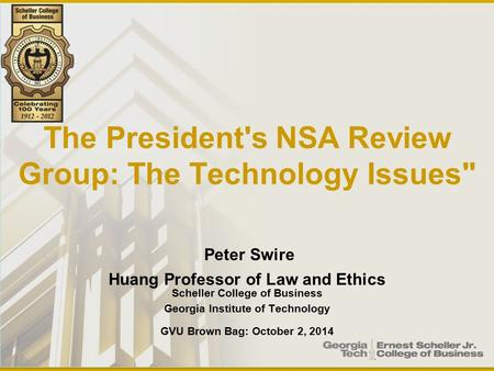 The President's NSA Review Group: The Technology Issues Peter Swire Huang Professor of Law and Ethics Scheller College of Business Georgia Institute of.