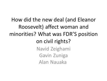 How did the new deal (and Eleanor Roosevelt) affect woman and minorities? What was FDR'S position on civil rights? Navid Zeighami Gavin Zuniga Alan Nauaka.