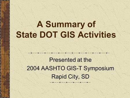 A Summary of State DOT GIS Activities Presented at the 2004 AASHTO GIS-T Symposium Rapid City, SD.