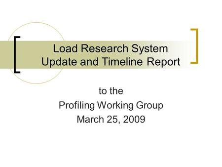 Load Research System Update and Timeline Report to the Profiling Working Group March 25, 2009.