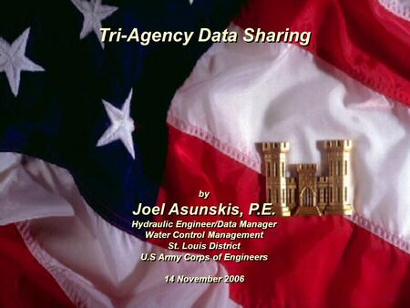 Tri-Agency Data Sharing by Joel Asunskis, P.E. Hydraulic Engineer/Data Manager Water Control Management St. Louis District U.S Army Corps of Engineers.