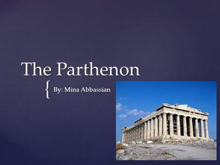 { The Parthenon By: Mina Abbassian.  The Parthenon was built in Athens, Greece  Construction started in 447BC and ended in 432BC  In 1687 the Parthenon.