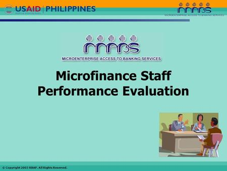 © Copyright 2003 RBAP. All Rights Reserved. Microfinance Staff Performance Evaluation.