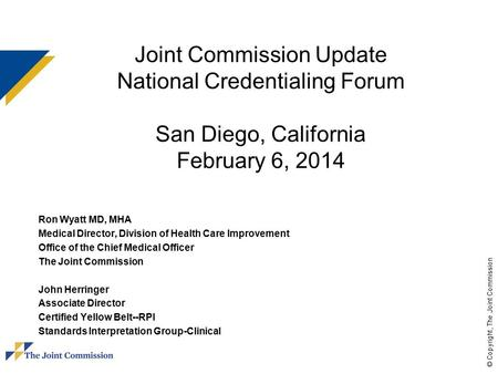 © Copyright, The Joint Commission Joint Commission Update National Credentialing Forum San Diego, California February 6, 2014 Ron Wyatt MD, MHA Medical.
