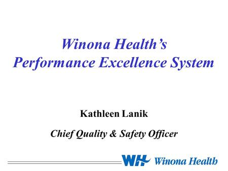 Winona Health's Performance Excellence System Kathleen Lanik Chief Quality & Safety Officer.