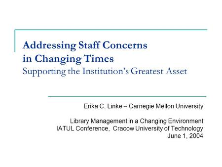Addressing Staff Concerns in Changing Times Supporting the Institution's Greatest Asset Erika C. Linke – Carnegie Mellon University Library Management.