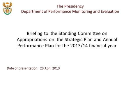 Date of presentation: 23 April 2013 The Presidency Department of Performance Monitoring and Evaluation Briefing to the Standing Committee on Appropriations.