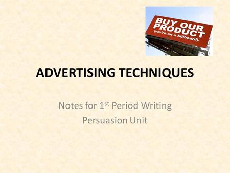 ADVERTISING TECHNIQUES Notes for 1 st Period Writing Persuasion Unit.