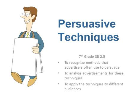 Persuasive Techniques 7 th Grade SB 2.5 To recognize methods that advertisers often use to persuade To analyze advertisements for these techniques To apply.