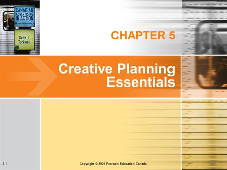 5-1 Copyright © 2009 Pearson Education Canada CHAPTER 5 Creative Planning Essentials.