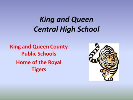King and Queen Central High School King and Queen County Public Schools Home of the Royal Tigers.