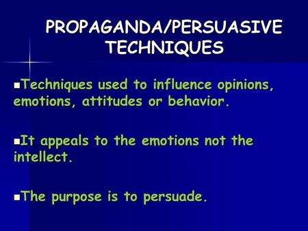 PROPAGANDA/PERSUASIVE TECHNIQUES Techniques used to influence opinions, emotions, attitudes or behavior. Techniques used to influence opinions, emotions,